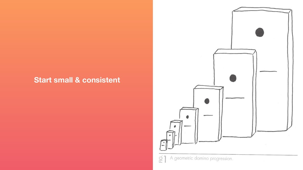 Start small & consistent