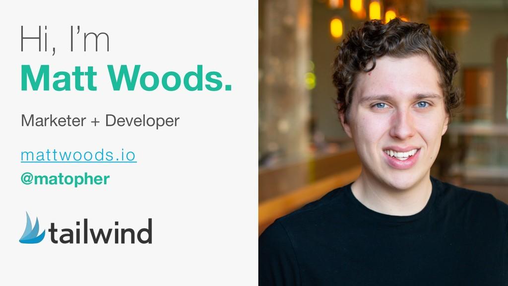Hi, I'm  Matt Woods. Marketer + Developer matt...