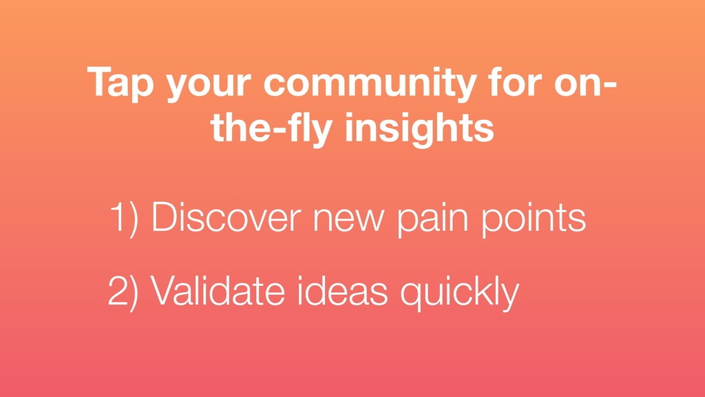 1) Discover new pain points  2) Validate ideas...