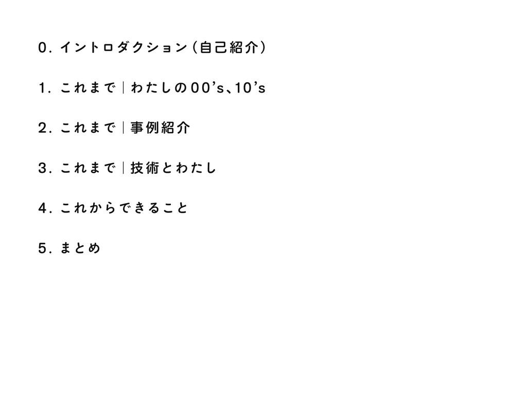 0. イントロダクション ʢࣗݾհ ʣ 1. これまでʛわたしの 00`s ɺ 10`s 2...