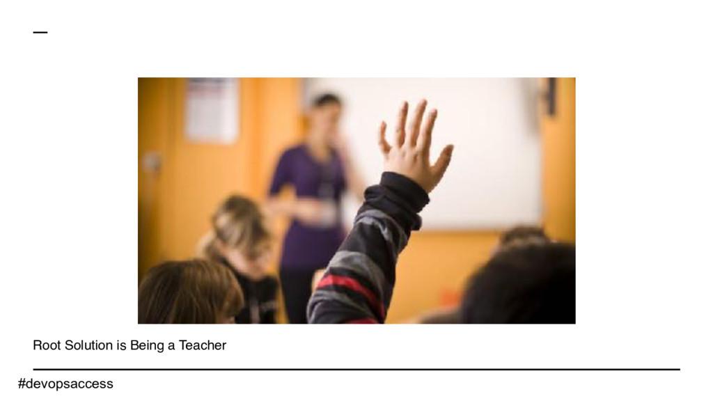 Root Solution is Being a Teacher #devopsaccess