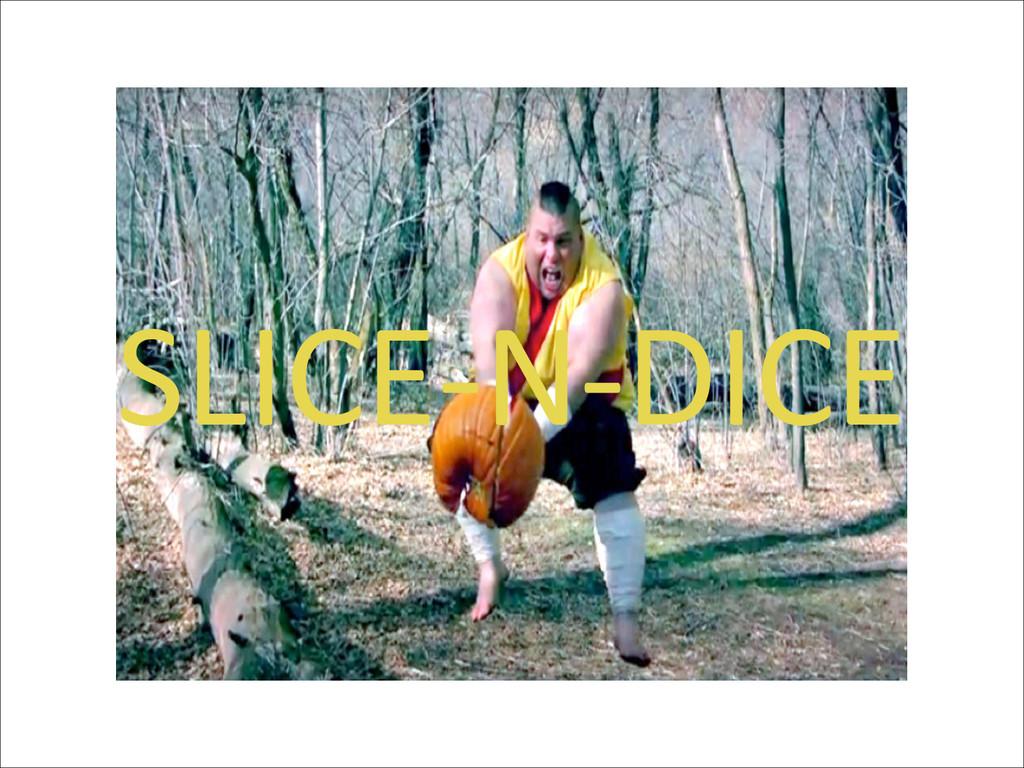 SLICE-‐N-‐DICE