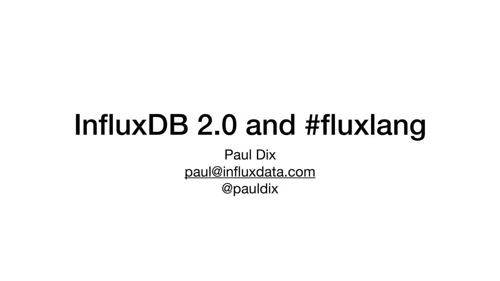 InfluxDB 2.0 and #fluxlang Paul Dix  paul@influxda...