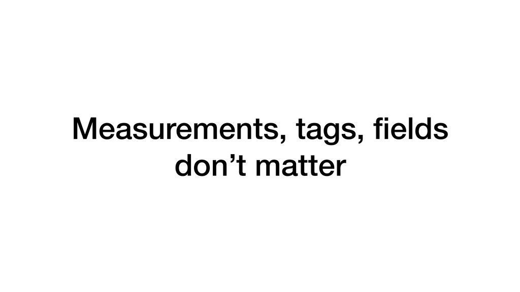 Measurements, tags, fields don't matter
