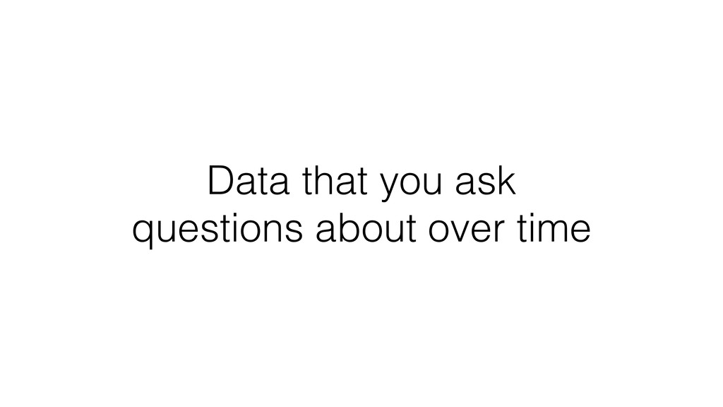 Data that you ask questions about over time