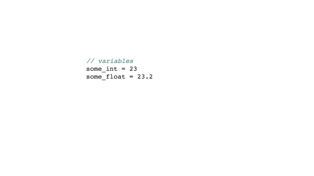 // variables some_int = 23 some_float = 23.2