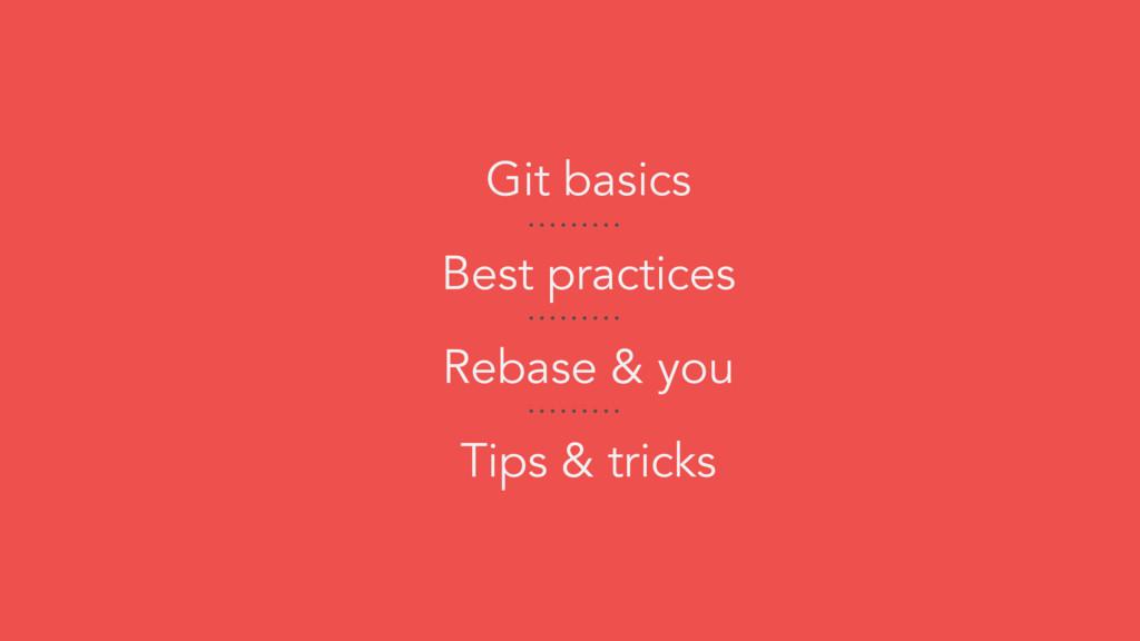Git basics Best practices Rebase & you Tips & t...