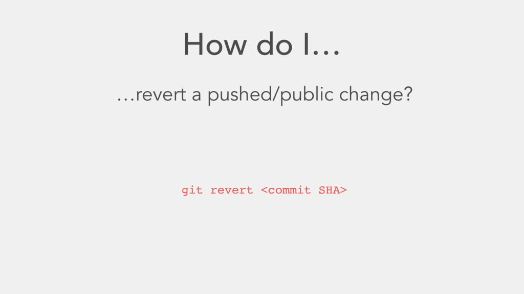 How do I… …revert a pushed/public change? git r...