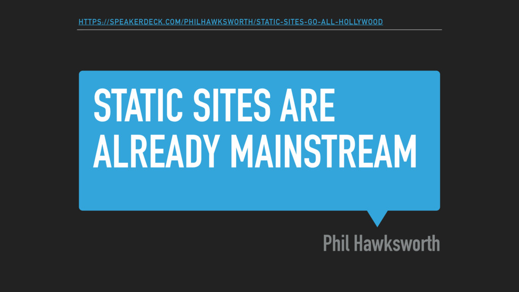STATIC SITES ARE ALREADY MAINSTREAM Phil Hawksw...