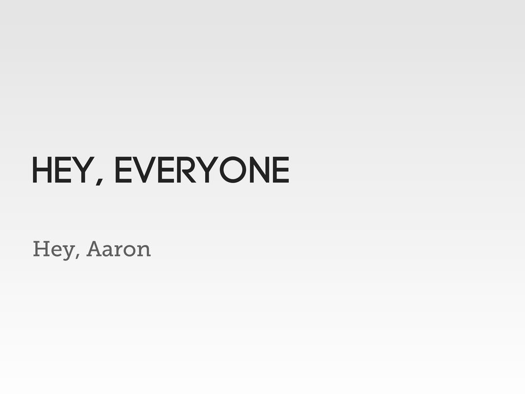 Hey, Aaron HEy, Everyone