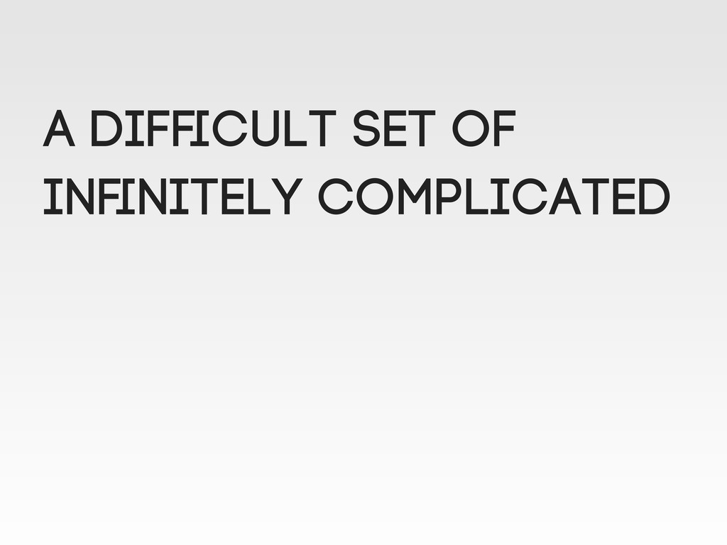 A difficult set of Infinitely complicated