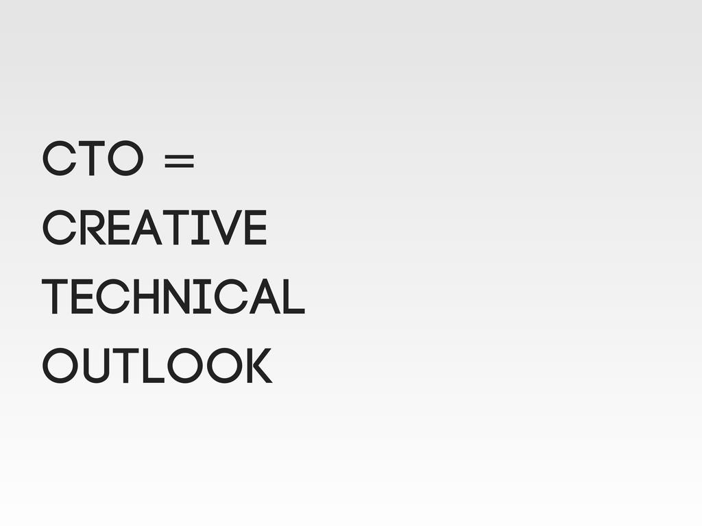 CTO = Creative technical outlook
