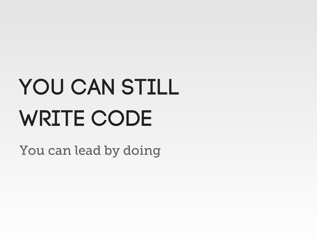 You can lead by doing You can still write code