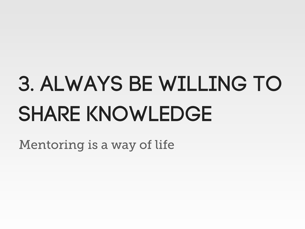 Mentoring is a way of life 3. always be willing...