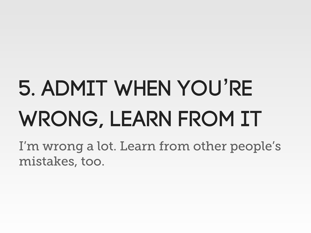 I'm wrong a lot. Learn from other people's mist...