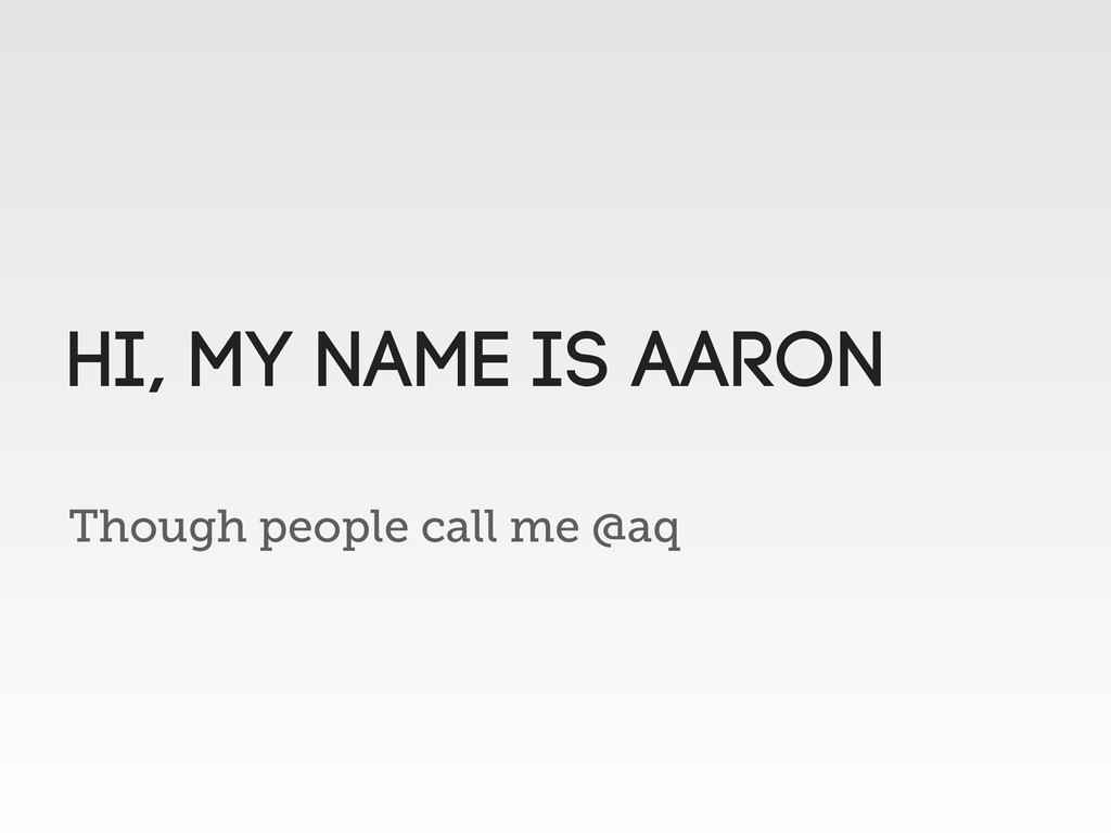 Though people call me @aq HI, MY name is aaron