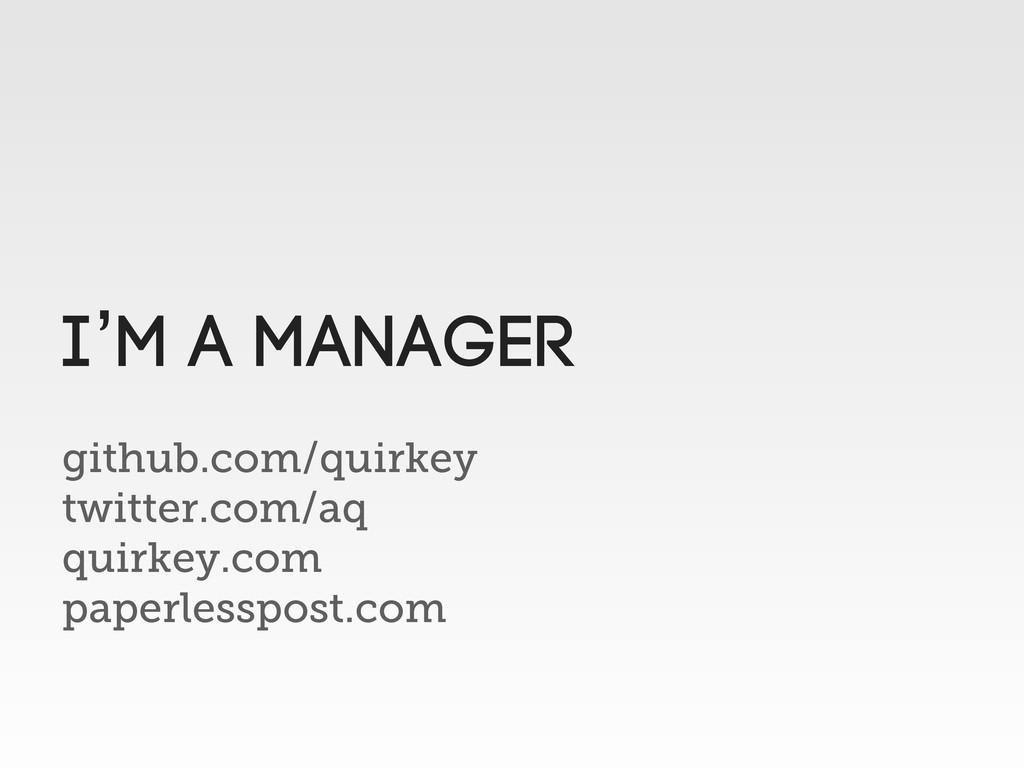 I'm a manager github.com/quirkey twitter.com/aq...
