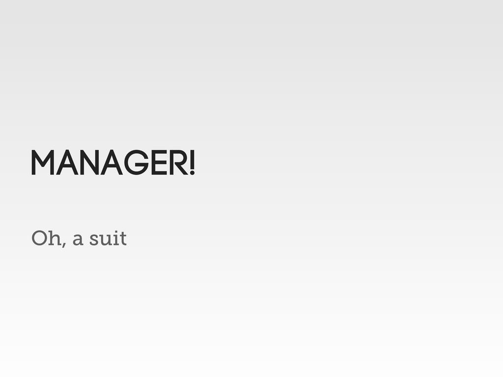 Oh, a suit MANAGER!
