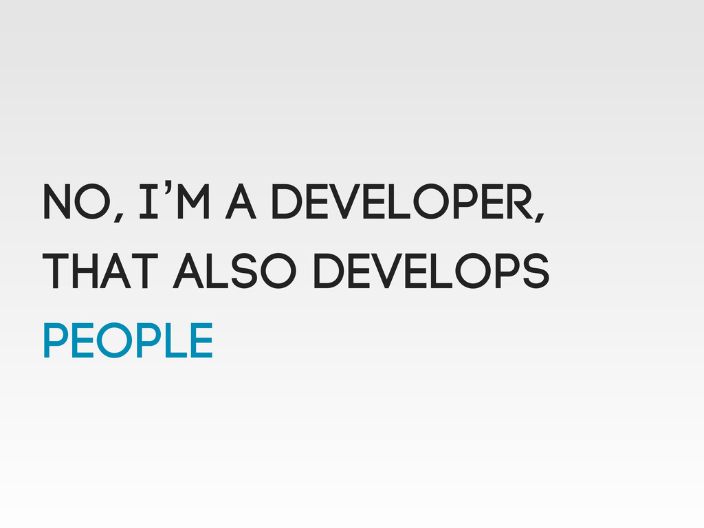 No, I'm a Developer, That also Develops PeoplE