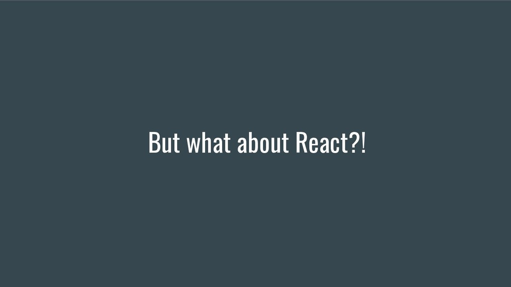 But what about React?!