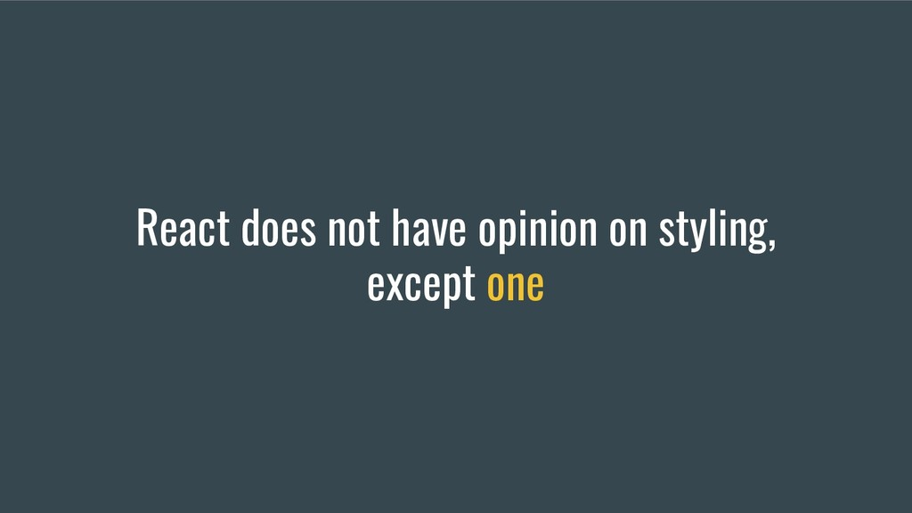 React does not have opinion on styling, except ...