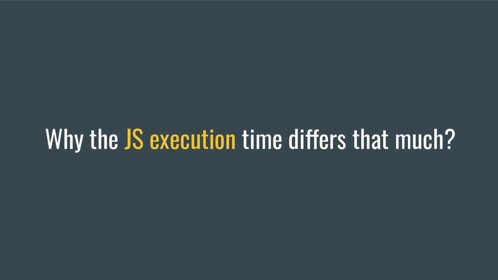 Why the JS execution time differs that much?
