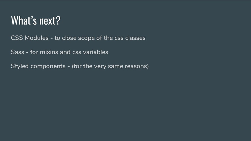 What's next? CSS Modules - to close scope of th...