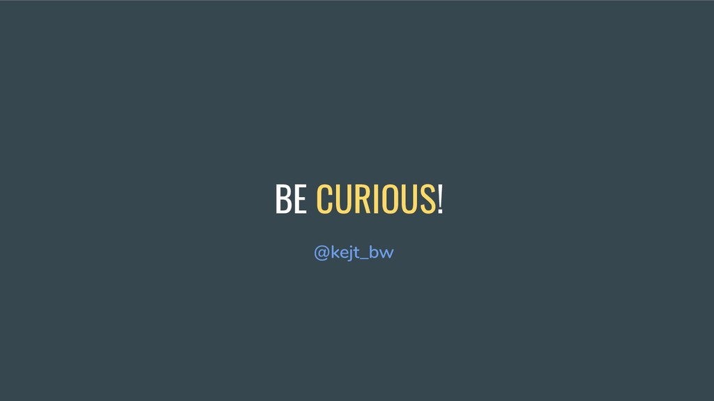 BE CURIOUS! @kejt_bw
