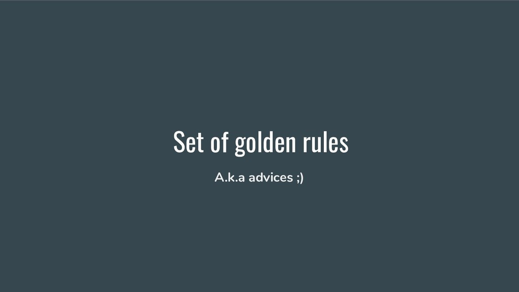 Set of golden rules A.k.a advices ;)
