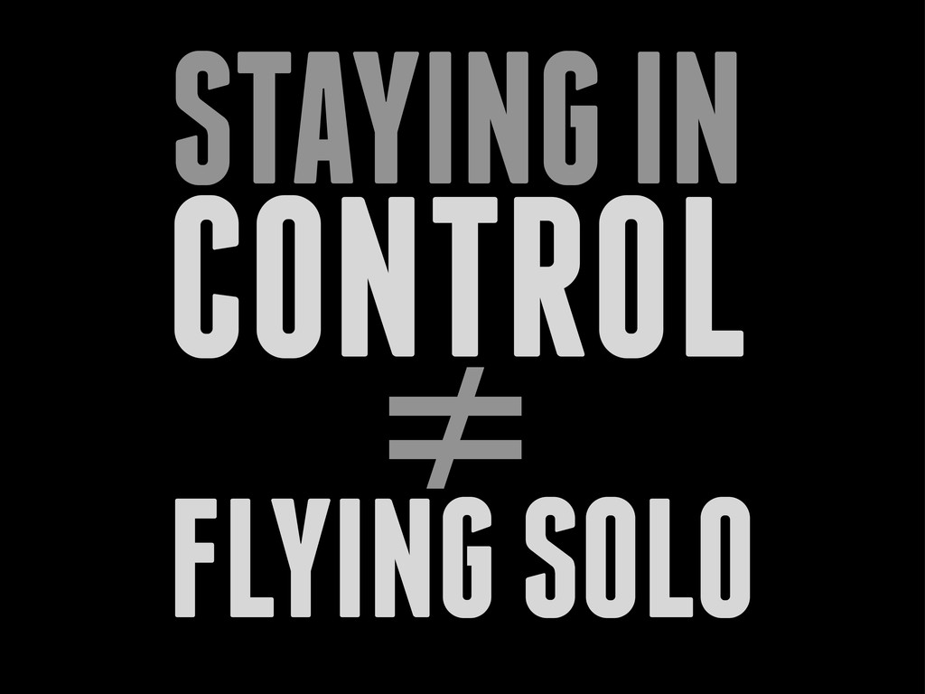 CONTROL STAYING IN ≠ FLYING SOLO
