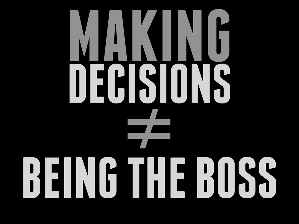 DECISIONS MAKING ≠ BEING THE BOSS