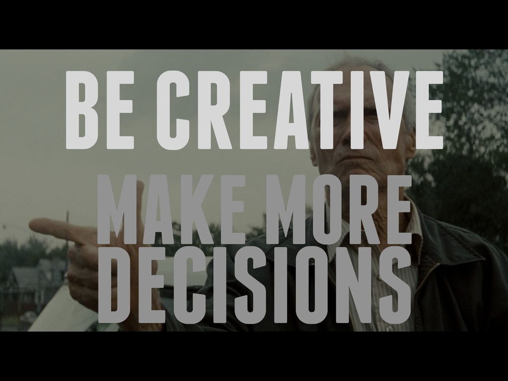 BE CREATIVE MAKE MORE DECISIONS