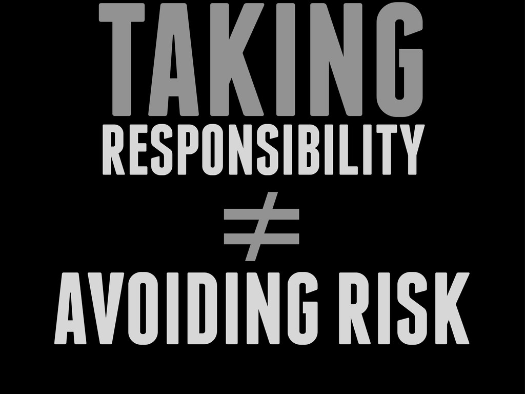 RESPONSIBILITY TAKING ≠ AVOIDING RISK
