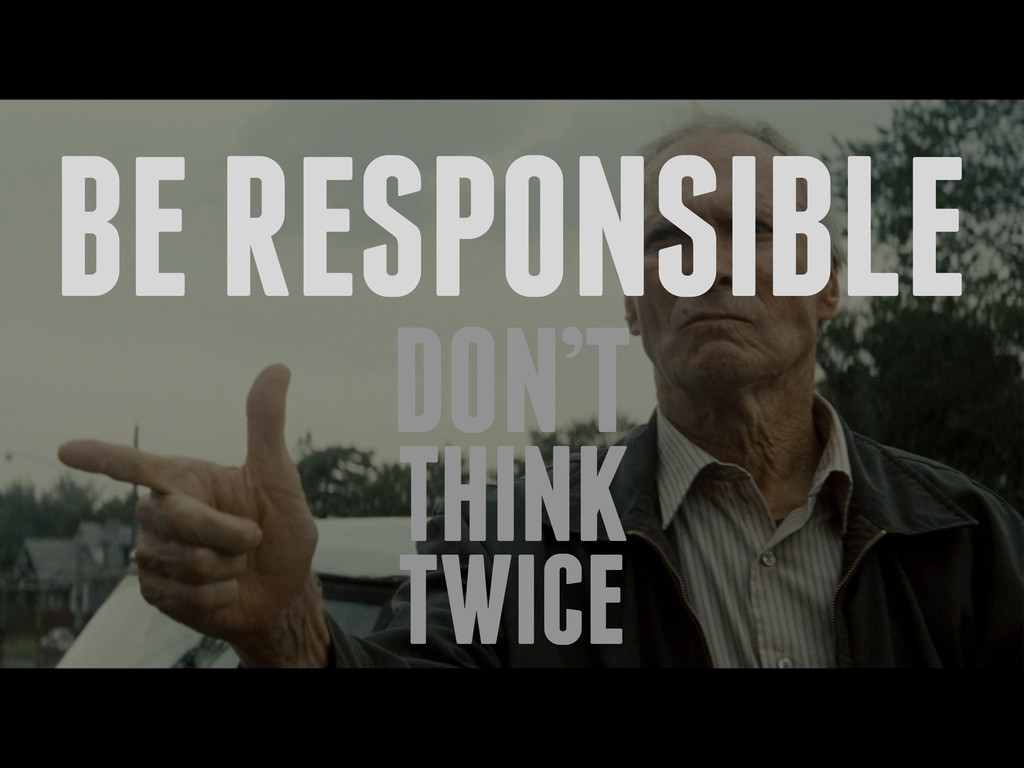 BE RESPONSIBLE DON'T THINK TWICE
