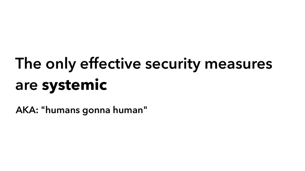 The only effective security measures are system...
