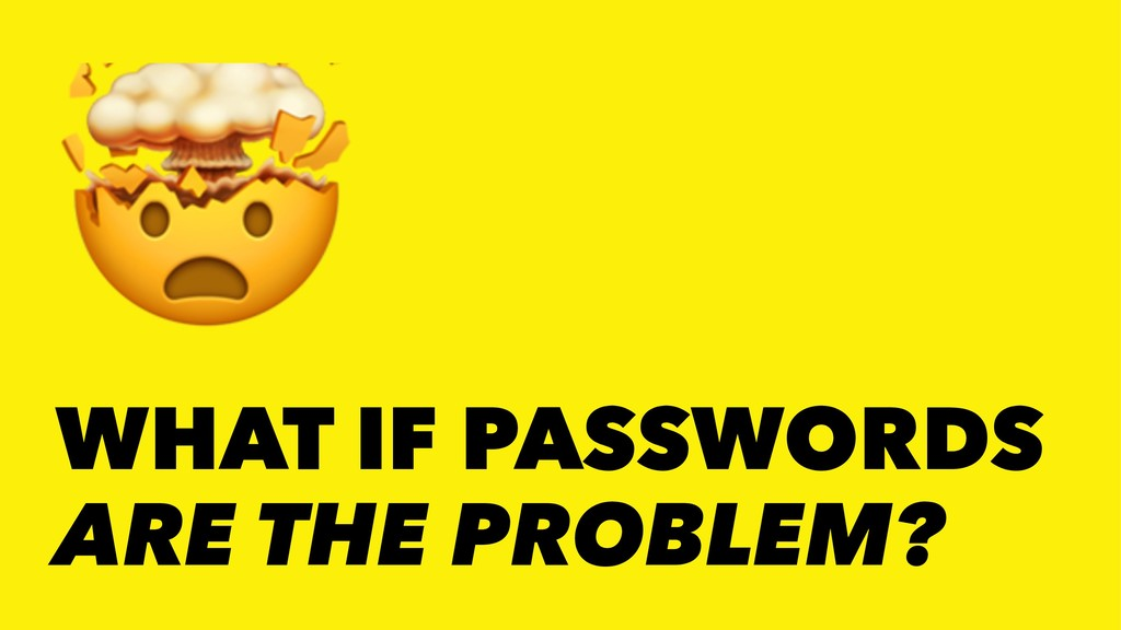! WHAT IF PASSWORDS ARE THE PROBLEM?