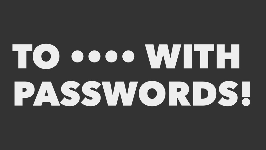 TO •••• WITH PASSWORDS!