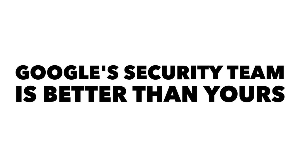GOOGLE'S SECURITY TEAM IS BETTER THAN YOURS