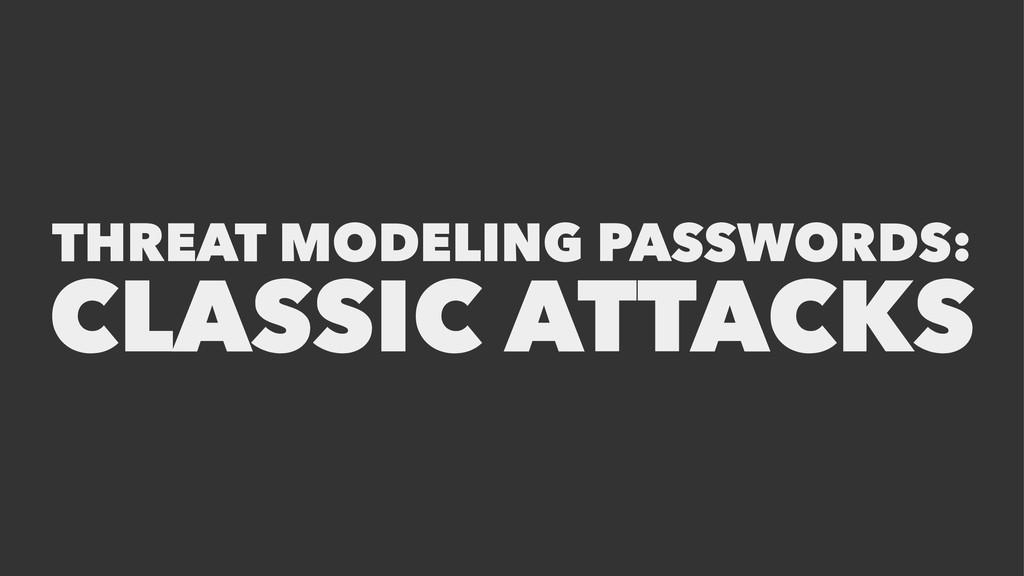 THREAT MODELING PASSWORDS: CLASSIC ATTACKS