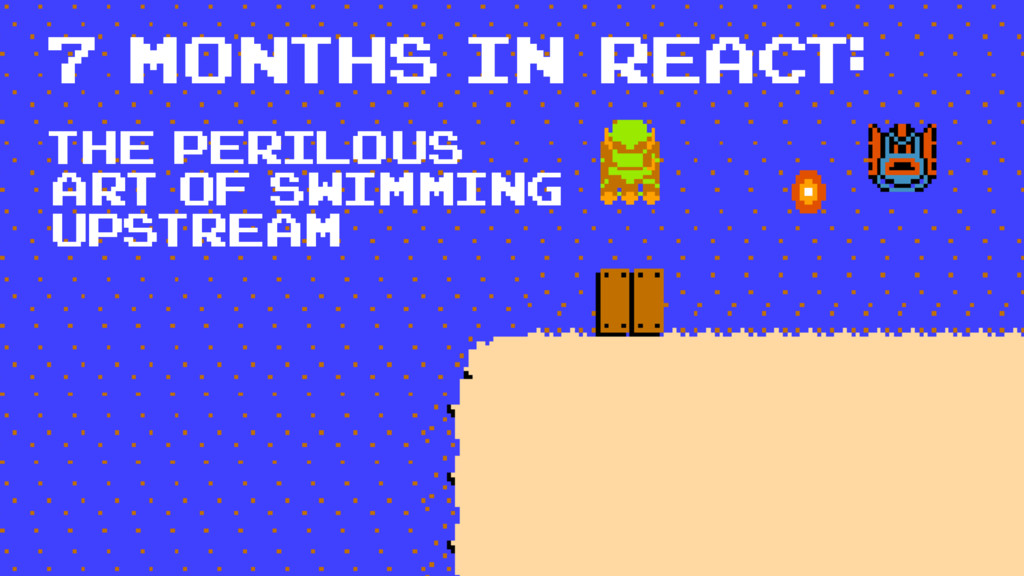 7 months in react: The perilous art of swimming...