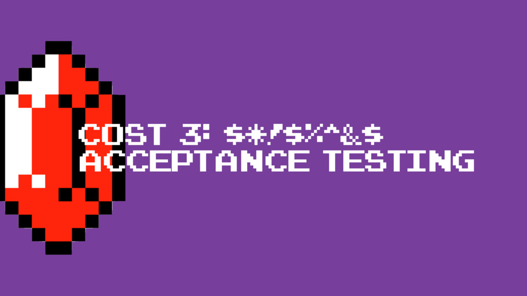 cost 3: $*!$%^&$ acceptance testing