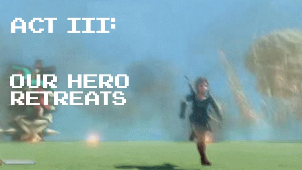 ACT III: our hero retreats