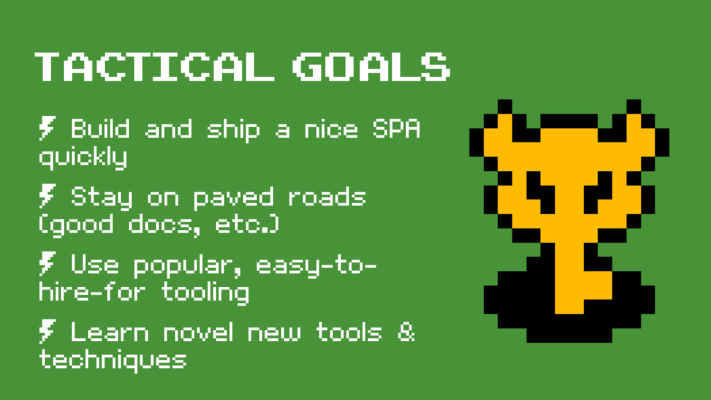 tactical goals º Build and ship a nice SPA quic...