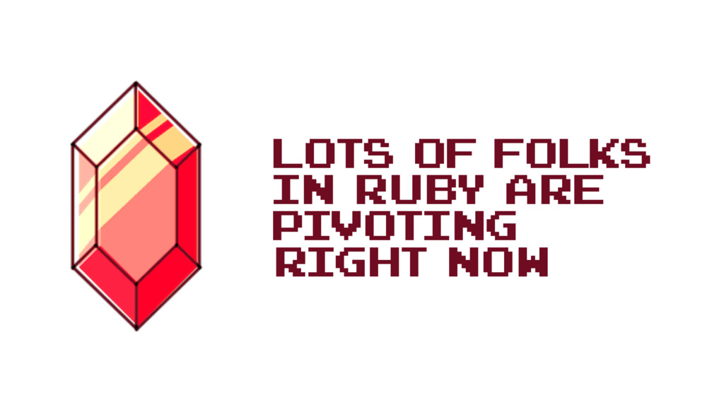 Lots of folks in Ruby are pivoting right now