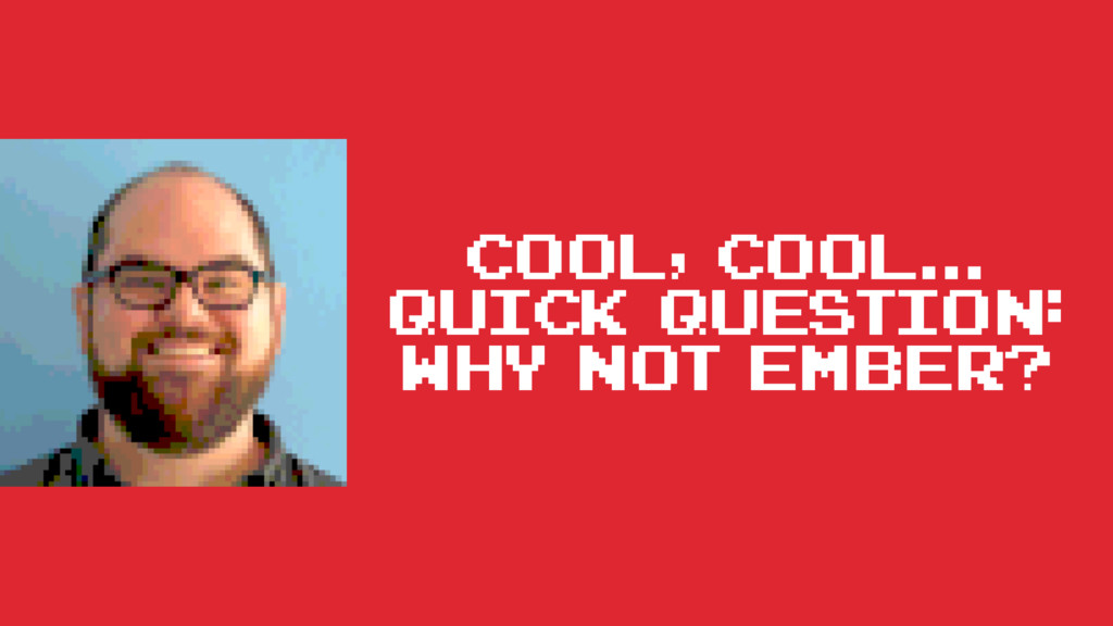 cool, cool... Quick question: why not Ember?