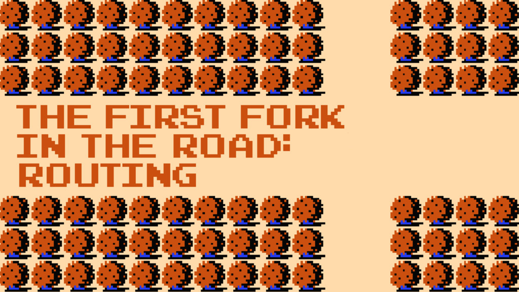 the first fork in the road: Routing