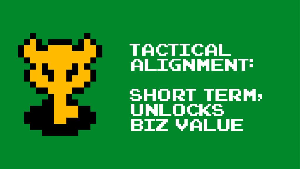 Tactical Alignment: Short term, unlocks biz val...