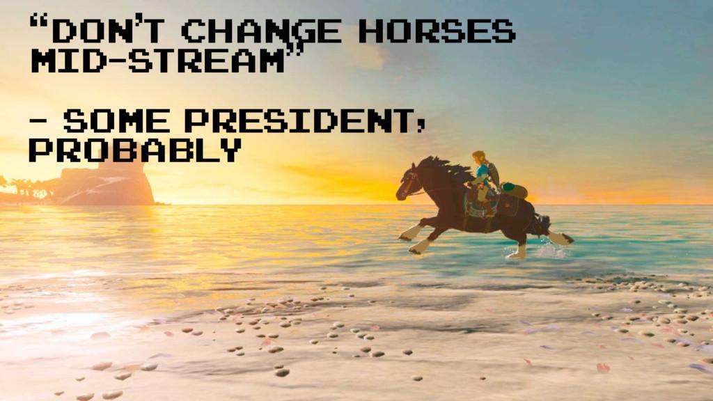 """don't change horses mid-stream"" - Some preside..."
