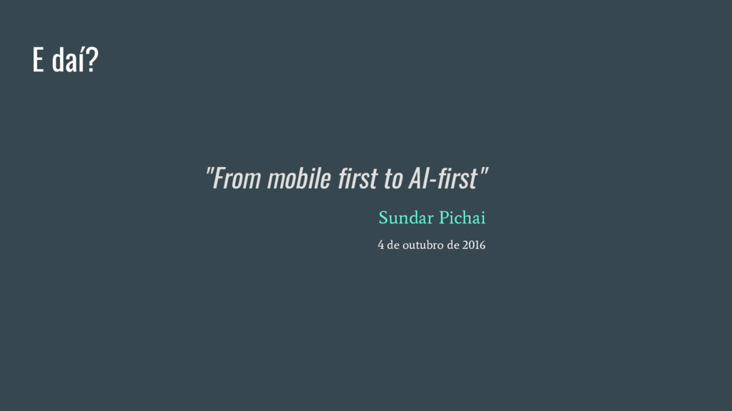 """E daí? """"From mobile first to AI-first"""" Sundar P..."""