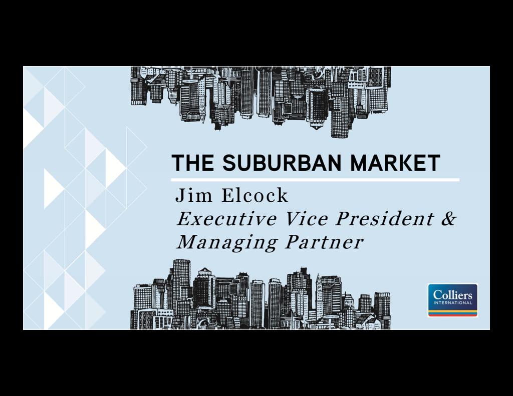 THE SUBURBAN MARKET Jim Elcock Executive Vice P...